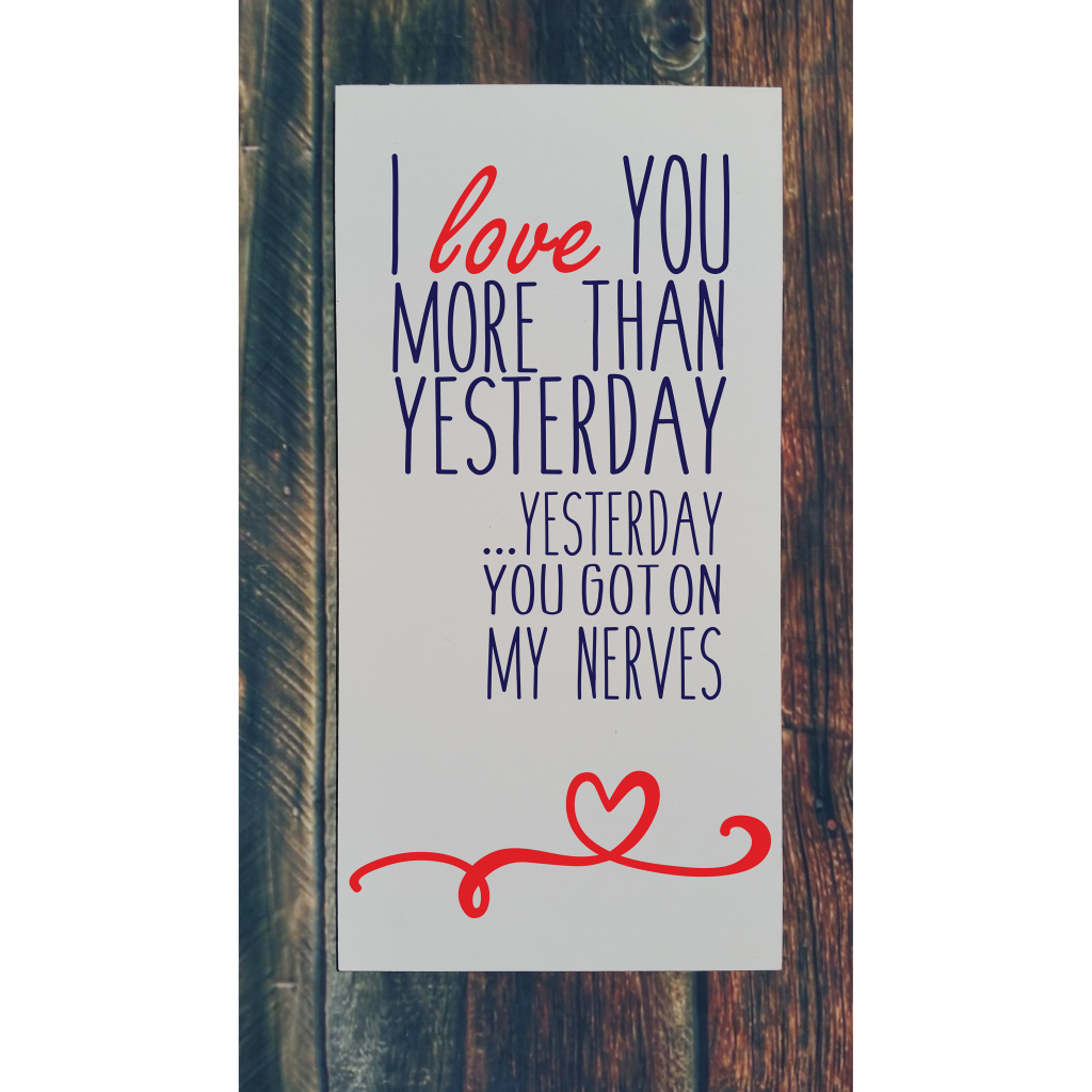 """""""I love you more than yesterday ... yesterday you got on my nerves """" with heart on 12x24 board"""